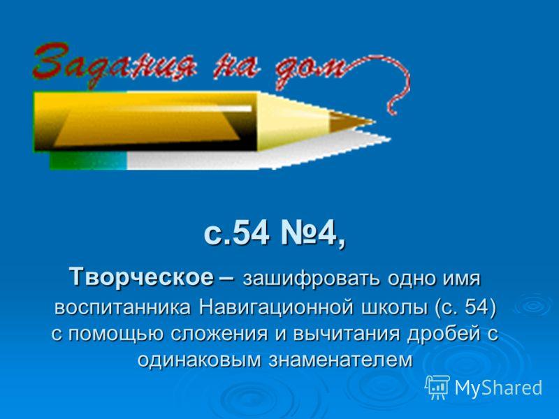 c.54 4, Творческое – зашифровать одно имя воспитанника Навигационной школы (с. 54) с помощью сложения и вычитания дробей с одинаковым знаменателем