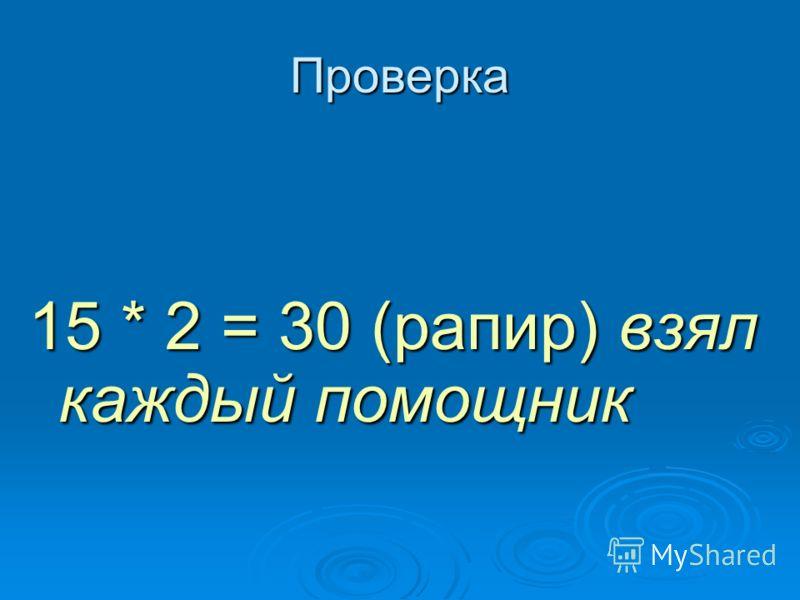 Проверка 15 * 2 = 30 (рапир) взял каждый помощник