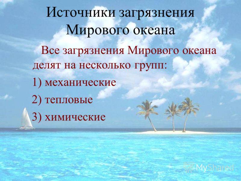 Источники загрязнения Мирового океана Все загрязнения Мирового океана делят на несколько групп: 1) механические 2) тепловые 3) химические