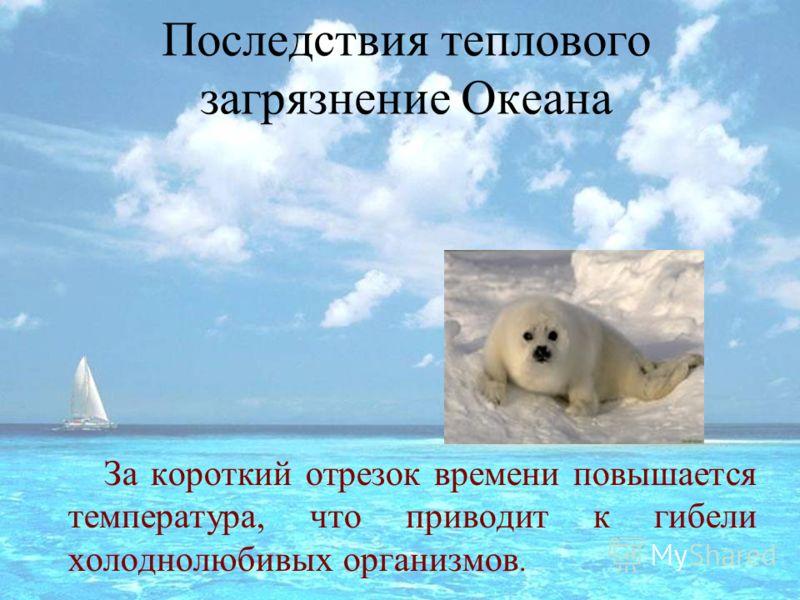 Последствия теплового загрязнение Океана За короткий отрезок времени повышается температура, что приводит к гибели холоднолюбивых организмов.