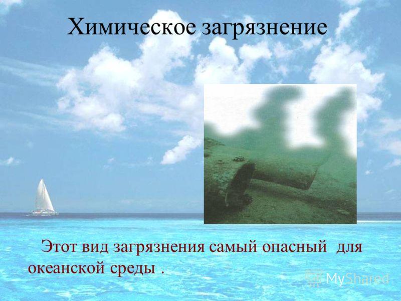 Химическое загрязнение Этот вид загрязнения самый опасный для океанской среды.