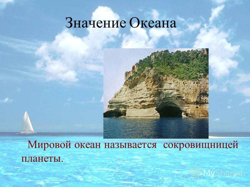 Значение Океана Мировой океан называется сокровищницей планеты.