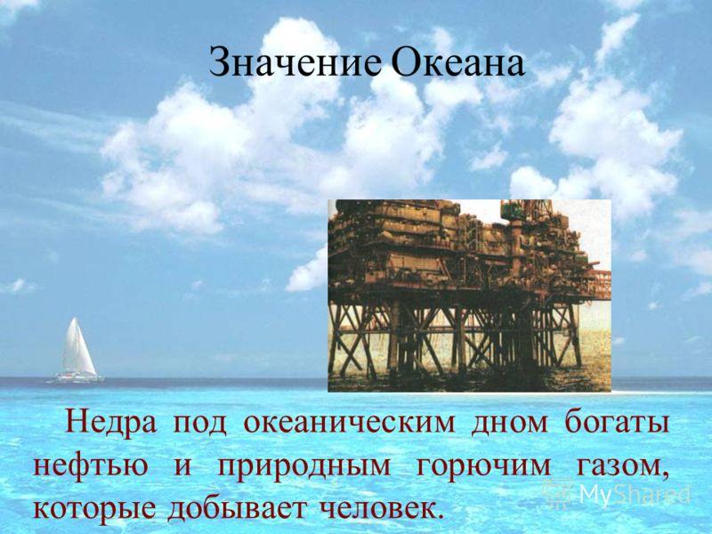 Значение Океана Недра под океаническим дном богаты нефтью и природным горючим газом, которые добывает человек.