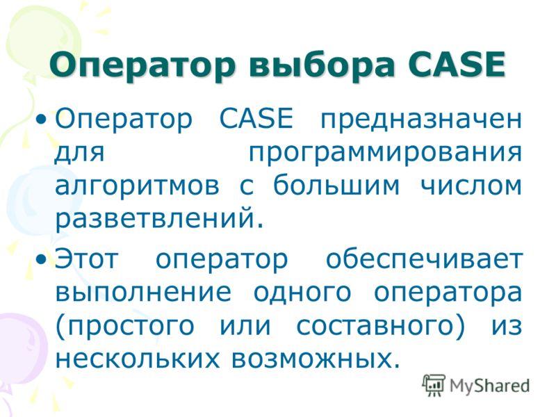 Оператор выбора CASE Оператор CASE предназначен для программирования алгоритмов с большим числом разветвлений. Этот оператор обеспечивает выполнение одного оператора (простого или составного) из нескольких возможных.