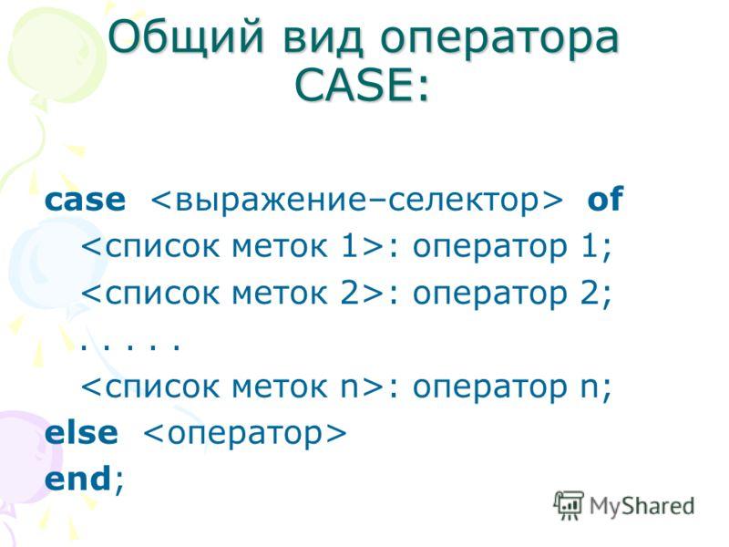 Общий вид оператора CASE: case of : оператор 1; : оператор 2;..... : оператор n; else end;
