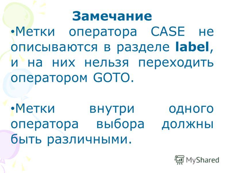 Замечание Метки оператора CASE не описываются в разделе label, и на них нельзя переходить оператором GOTO. Метки внутри одного оператора выбора должны быть различными.