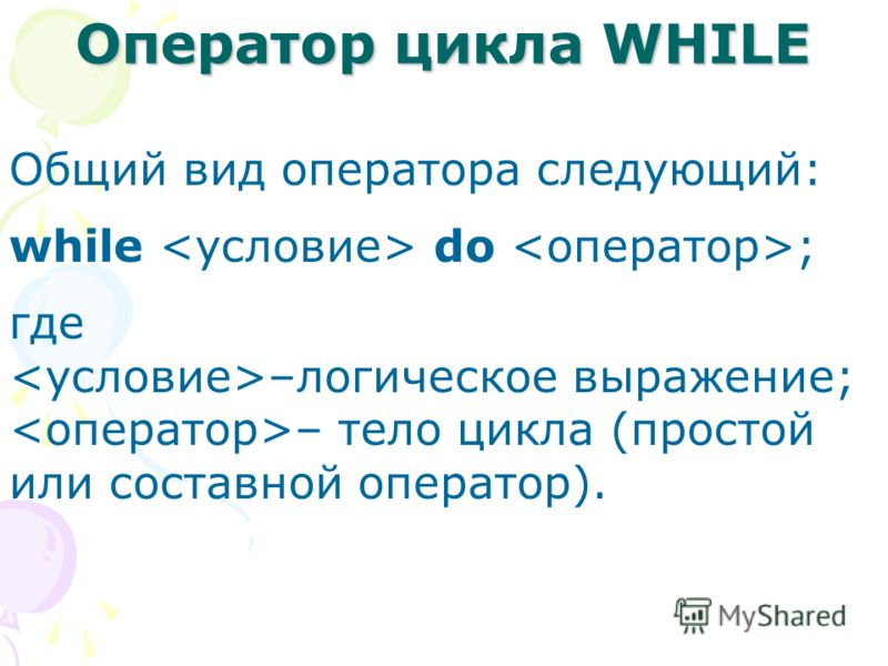 Общий вид оператора следующий: while do ; где –логическое выражение; – тело цикла (простой или составной оператор). Оператор цикла WHILE