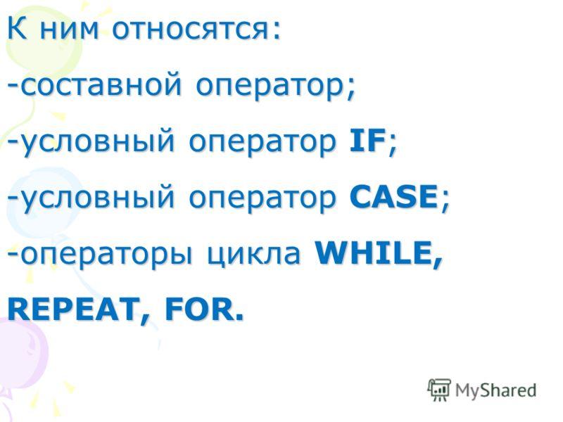 К ним относятся: -составной оператор; -условный оператор IF; -условный оператор CASE; -операторы цикла WHILE, REPEAT, FOR.