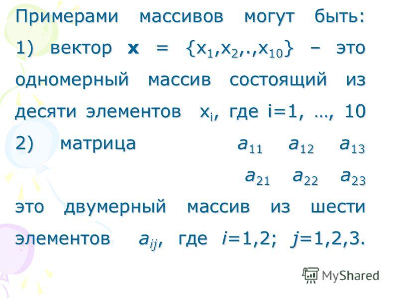 Примерами массивов могут быть: 1) вектор х = {х 1,х 2,.,х 10 } – это одномерный массив состоящий из десяти элементов х i, где i=1, …, 10 2) матрица а 11 а 12 а 13 а 21 а 22 а 23 это двумерный массив из шести элементов а ij, где i=1,2; j=1,2,3.