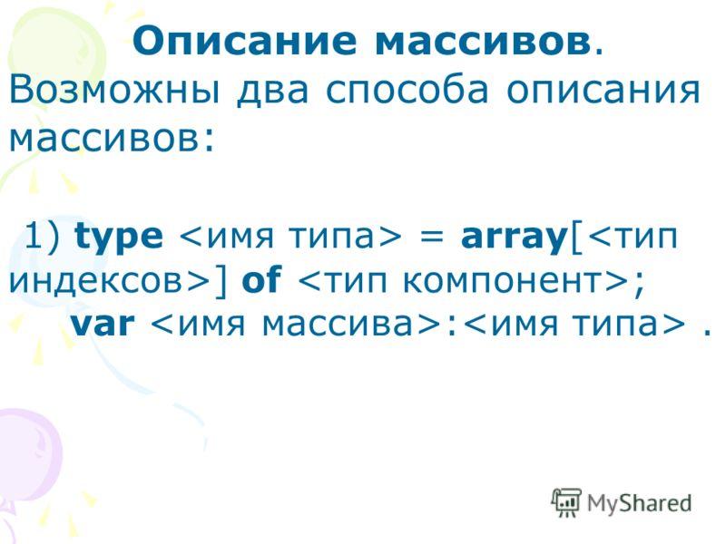 Описание массивов. Возможны два способа описания массивов: 1) type = array[ ] of ; var :.