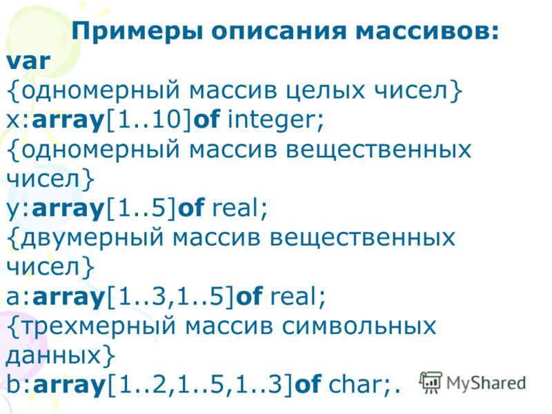 Примеры описания массивов: var {одномерный массив целых чисел} x:array[1..10]of integer; {одномерный массив вещественных чисел} y:array[1..5]of real; {двумерный массив вещественных чисел} a:array[1..3,1..5]of real; {трехмерный массив символьных данны