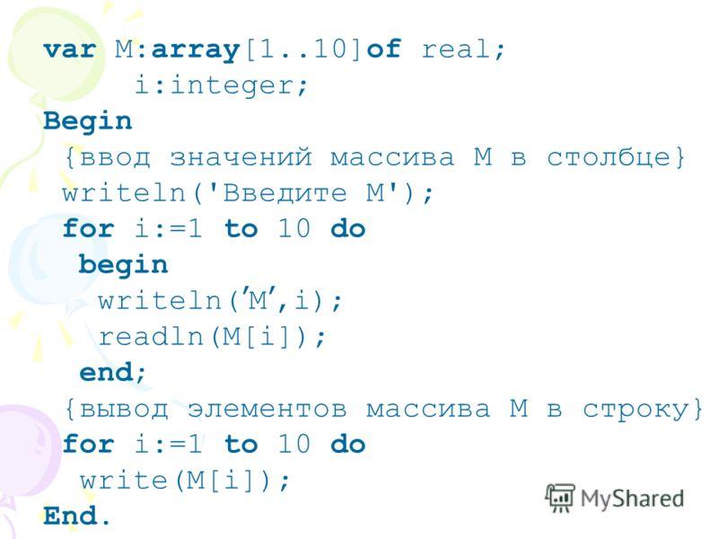 var M:array[1..10]of real; i:integer; Begin {ввод значений массива М в столбце} writeln('Введите М'); for i:=1 to 10 do begin writeln( M,i); readln(M[i]); end; {вывод элементов массива М в строку} for i:=1 to 10 do write(M[i]); End.