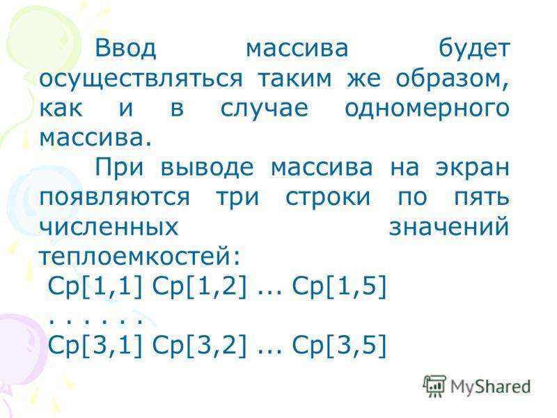 Ввод массива будет осуществляться таким же образом, как и в случае одномерного массива. При выводе массива на экран появляются три строки по пять численных значений теплоемкостей: Cр[1,1] Cp[1,2]... Cp[1,5]...... Ср[3,1] Cp[3,2]... Cp[3,5]