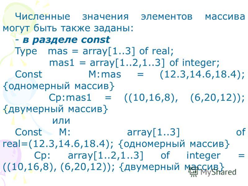 Численные значения элементов массива могут быть также заданы: - в разделе const Type mas = array[1..3] of real; mas1 = array[1..2,1..3] of integer; Const M:mas = (12.3,14.6,18.4); {одномерный массив} Cp:mas1 = ((10,16,8), (6,20,12)); {двумерный масси