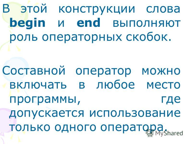 В этой конструкции слова begin и end выполняют роль операторных скобок. Составной оператор можно включать в любое место программы, где допускается использование только одного оператора.