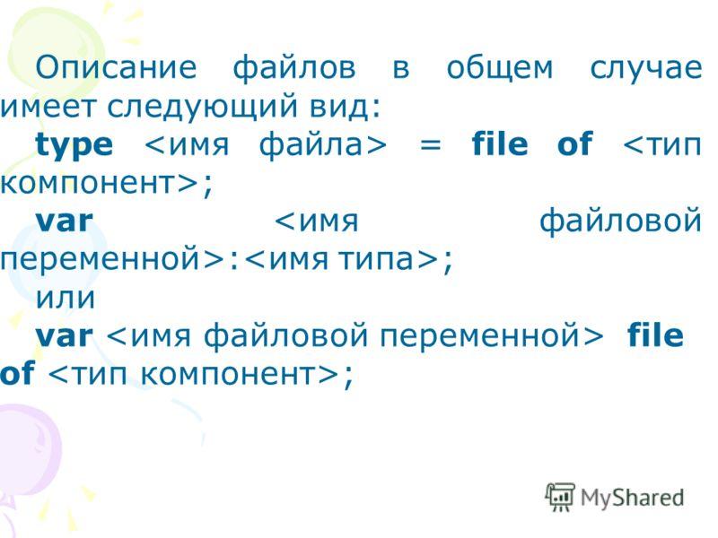 Описание файлов в общем случае имеет следующий вид: type = file of ; var : ; или var file of ;