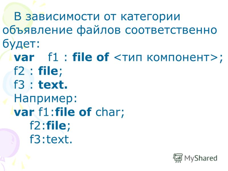 В зависимости от категории объявление файлов соответственно будет: varf1 : file of ; f2 : file; f3 : text. Например: var f1:file of char; f2:file; f3:text.