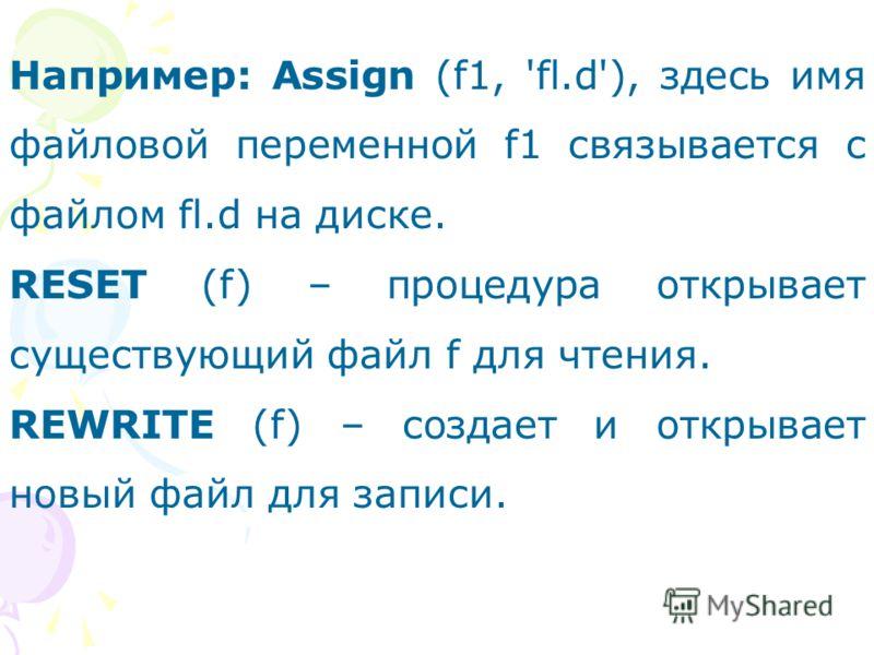 Например: Assign (f1, 'fl.d'), здесь имя файловой переменной f1 связывается с файлом fl.d на диске. RESET (f) – процедура открывает существующий файл f для чтения. REWRITE (f) – создает и открывает новый файл для записи.