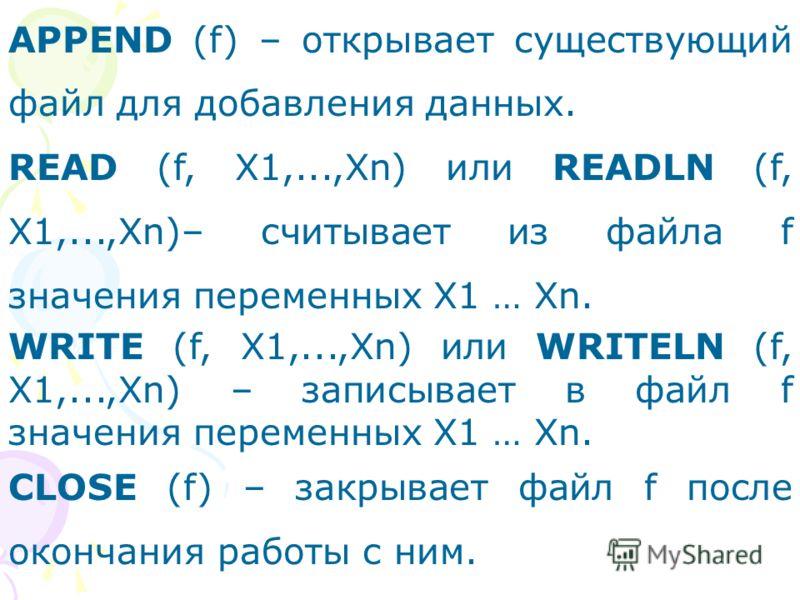 APPEND (f) – открывает существующий файл для добавления данных. READ (f, X1,...,Xn) или READLN (f, X1,...,Xn)– считывает из файла f значения переменных X1 … Xn. WRITE (f, X1,...,Xn) или WRITELN (f, X1,...,Xn) – записывает в файл f значения переменных