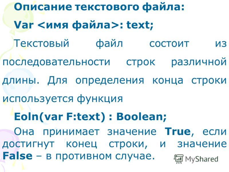 Описание текстового файла: Var : text; Текстовый файл состоит из последовательности строк различной длины. Для определения конца строки используется функция Eoln(var F:text) : Boolean; Она принимает значение True, если достигнут конец строки, и значе