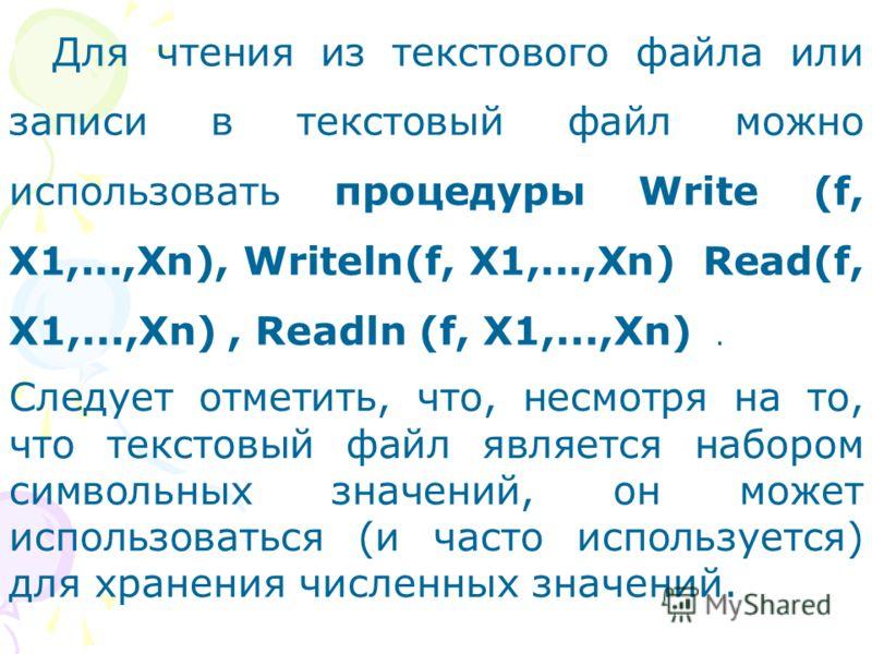 Для чтения из текстового файла или записи в текстовый файл можно использовать процедуры Write (f, X1,...,Xn), Writeln(f, X1,...,Xn) Read(f, X1,...,Xn), Readln (f, X1,...,Xn). Следует отметить, что, несмотря на то, что текстовый файл является набором