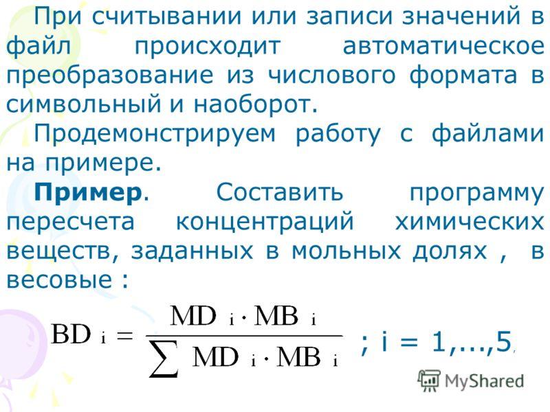 При считывании или записи значений в файл происходит автоматическое преобразование из числового формата в символьный и наоборот. Продемонстрируем работу с файлами на примере. Пример. Составить программу пересчета концентраций химических веществ, зада
