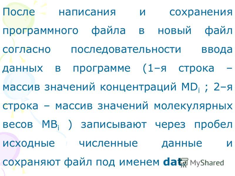 После написания и сохранения программного файла в новый файл согласно последовательности ввода данных в программе (1–я строка – массив значений концентраций МD i ; 2–я строка – массив значений молекулярных весов МВ i ) записывают через пробел исходны