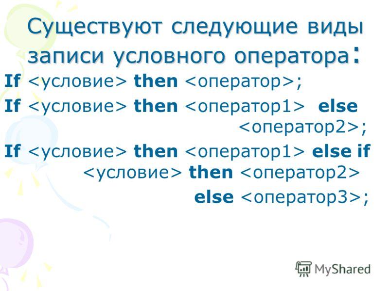 Существуют следующие виды записи условного оператора : If then ; If then else ; If then else if then else ;