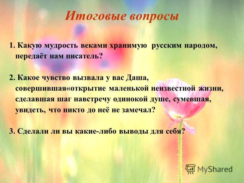 Итоговые вопросы 1. Какую мудрость веками хранимую русским народом, передаёт нам писатель? 2. Какое чувство вызвала у вас Даша, совершившая«открытие маленькой неизвестной жизни, сделавшая шаг навстречу одинокой душе, сумевшая, увидеть, что никто до н