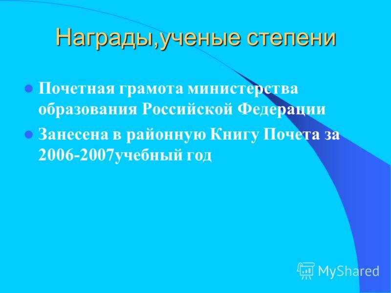 Награды,ученые степени Почетная грамота министерства образования Российской Федерации Занесена в районную Книгу Почета за 2006-2007учебный год