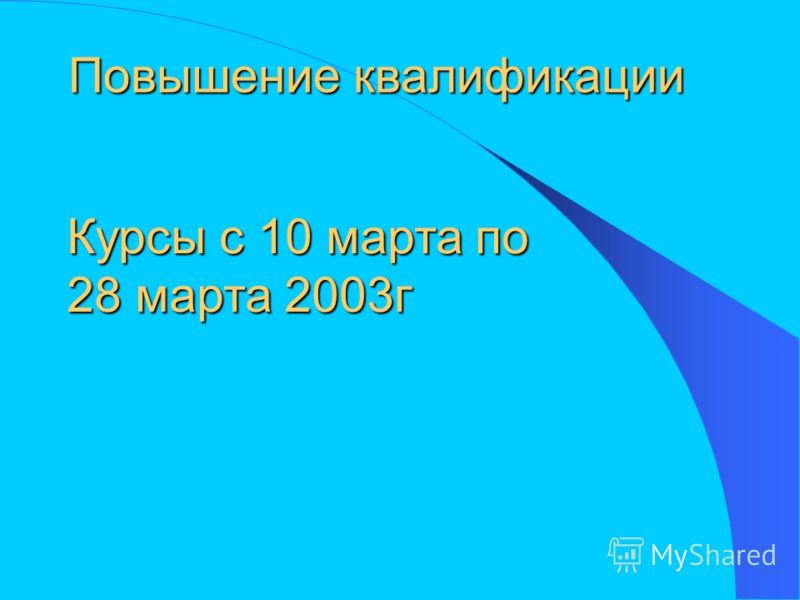 Повышение квалификации Курсы с 10 марта по 28 марта 2003г