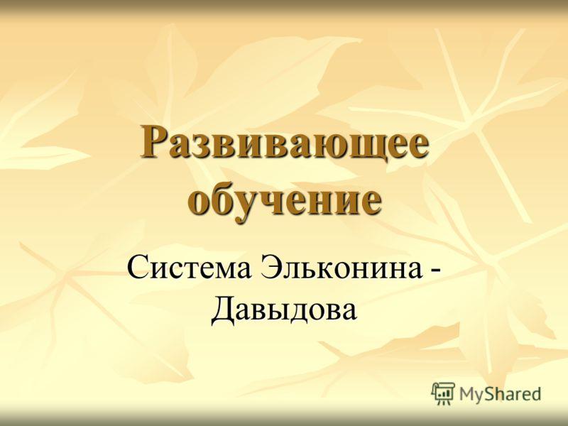 Развивающее обучение Система Эльконина - Давыдова