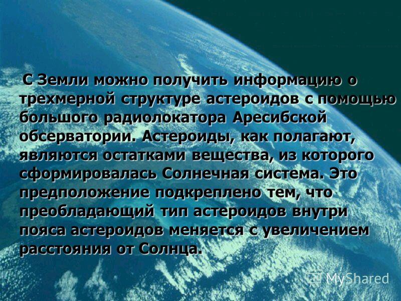 С Земли можно получить информацию о трехмерной структуре астероидов с помощью большого радиолокатора Аресибской обсерватории. Астероиды, как полагают, являются остатками вещества, из которого сформировалась Солнечная система. Это предположение подкре