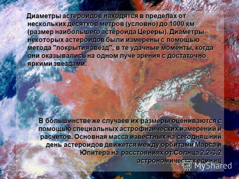 Диаметры астероидов находятся в пределах от нескольких десятков метров (условно) до 1000 км (размер наибольшего астероида Цереры). Диаметры некоторых астероидов были измерены с помощью метода