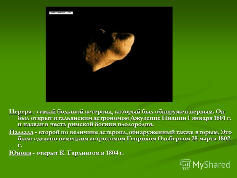 Церера - самый большой астероид, который был обнаружен первым. Он был открыт итальянским астрономом Джузеппе Пиацци 1 января 1801 г. и назван в честь римской богини плодородия. Паллада - второй по величине астероид, обнаруженный также вторым. Это был