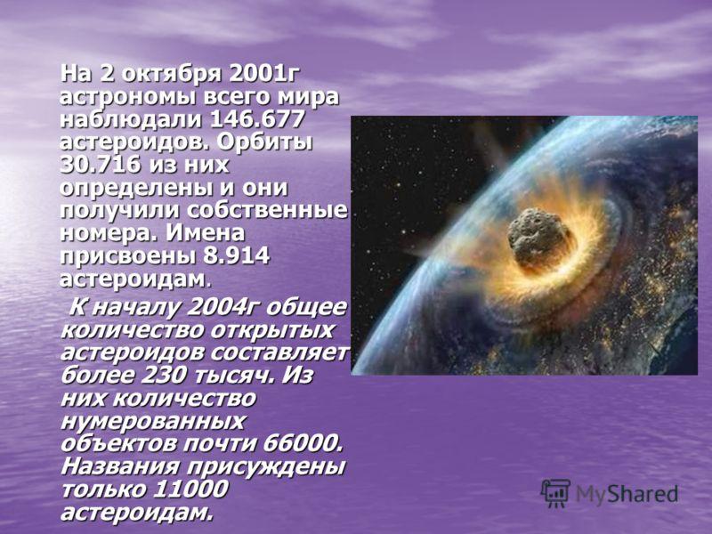 На 2 октября 2001г астрономы всего мира наблюдали 146.677 астероидов. Орбиты 30.716 из них определены и они получили собственные номера. Имена присвоены 8.914 астероидам. На 2 октября 2001г астрономы всего мира наблюдали 146.677 астероидов. Орбиты 30