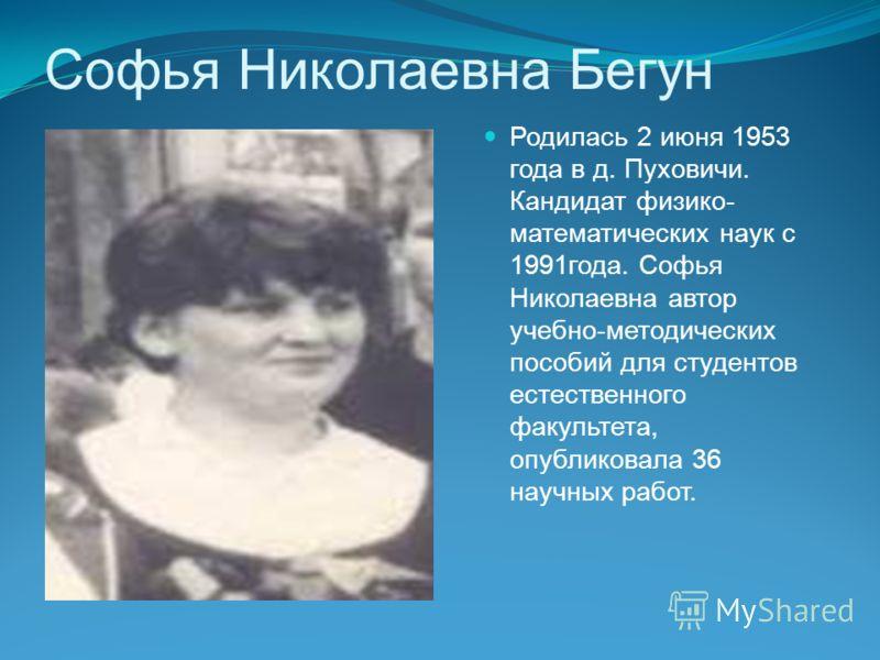 Софья Николаевна Бегун Родилась 2 июня 1953 года в д. Пуховичи. Кандидат физико- математических наук с 1991года. Софья Николаевна автор учебно-методических пособий для студентов естественного факультета, опубликовала 36 научных работ.