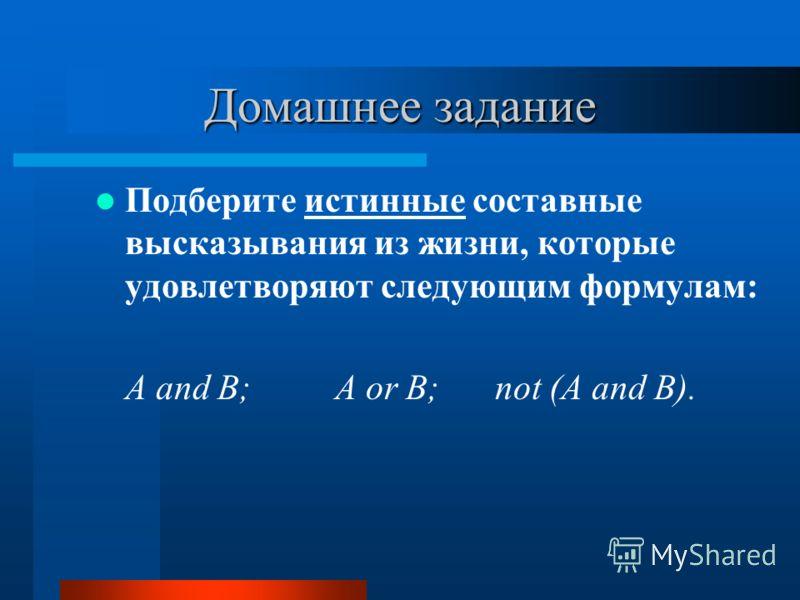 Домашнее задание Подберите истинные составные высказывания из жизни, которые удовлетворяют следующим формулам: A and B;A or B;not (A and B).