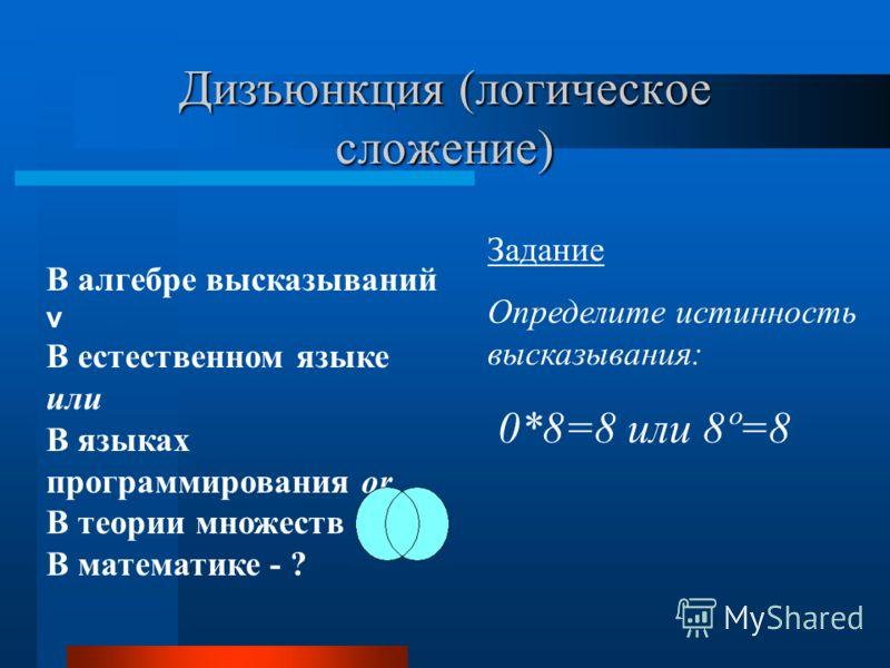 Дизъюнкция (логическое сложение) Задание Определите истинность высказывания: 0*8=8 или 8º=8 В алгебре высказываний v В естественном языке или В языках программирования or В теории множеств В математике - ?