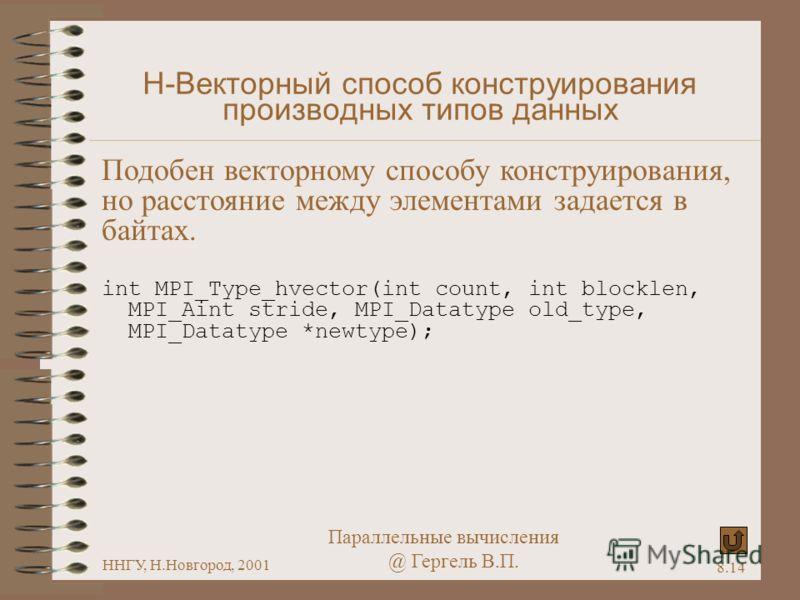 Параллельные вычисления @ Гергель В.П. ННГУ, Н.Новгород, 2001 8.14 H-Векторный способ конструирования производных типов данных Подобен векторному способу конструирования, но расстояние между элементами задается в байтах. int MPI_Type_hvector(int coun