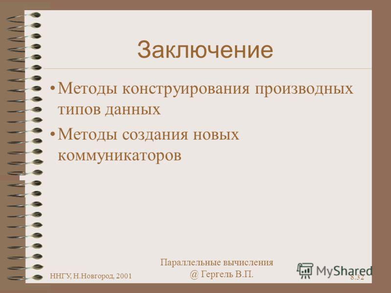 Параллельные вычисления @ Гергель В.П. ННГУ, Н.Новгород, 2001 8.32 Заключение Методы конструирования производных типов данных Методы создания новых коммуникаторов