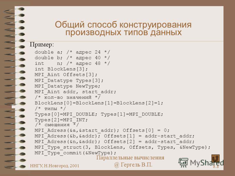 Параллельные вычисления @ Гергель В.П. ННГУ, Н.Новгород, 2001 8.8 Общий способ конструирования производных типов данных Пример: double a; /* адрес 24 */ double b; /* адрес 40 */ int n; /* адрес 48 */ int BlockLens[3]; MPI_Aint Offsets[3]; MPI_Datatyp