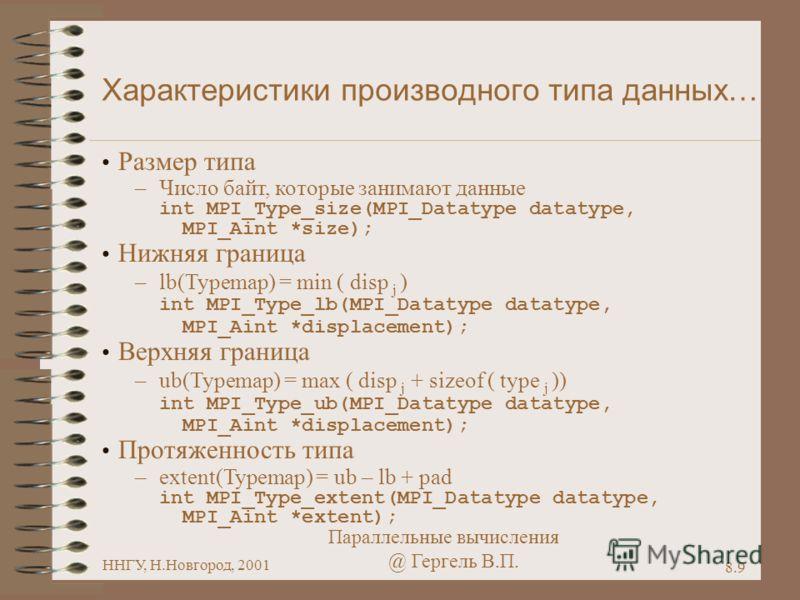Параллельные вычисления @ Гергель В.П. ННГУ, Н.Новгород, 2001 8.9 Характеристики производного типа данных… Размер типа –Число байт, которые занимают данные int MPI_Type_size(MPI_Datatype datatype, MPI_Aint *size); Нижняя граница –lb(Typemap) = min (
