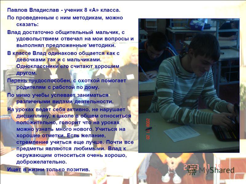Павлов Владислав - ученик 8 «А» класса. По проведенным с ним методикам, можно сказать: Влад достаточно общительный мальчик, с удовольствием отвечал на мои вопросы и выполнял предложенные методики. В классе Влад одинаково общается как с девочками так