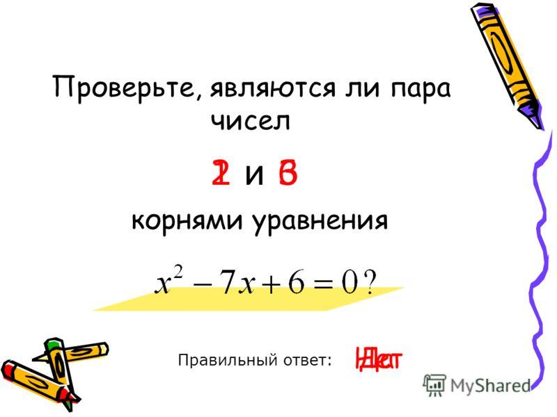 Проверьте, являются ли пара чисел Правильный ответ: 1 и 6 корнями уравнения ДаНет 2 и 3