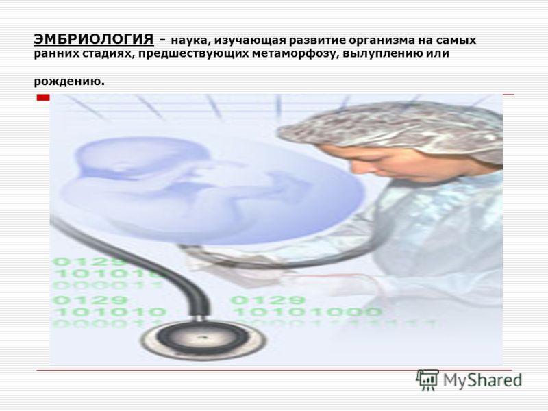 ЭМБРИОЛОГИЯ - наука, изучающая развитие организма на самых ранних стадиях, предшествующих метаморфозу, вылуплению или рождению.