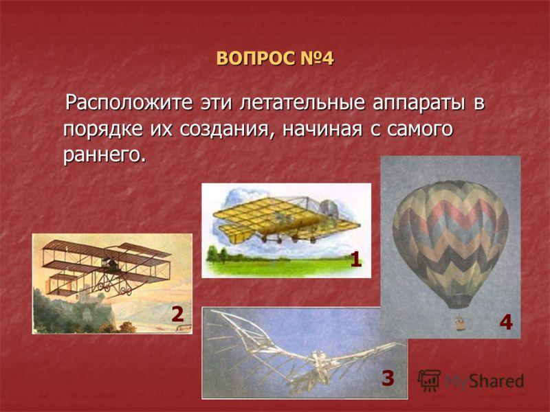 ВОПРОС 4 Расположите эти летательные аппараты в порядке их создания, начиная с самого раннего. Расположите эти летательные аппараты в порядке их создания, начиная с самого раннего. 1 2 3 4