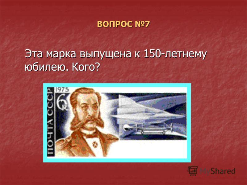 ВОПРОС 7 Эта марка выпущена к 150-летнему юбилею. Кого? Эта марка выпущена к 150-летнему юбилею. Кого?