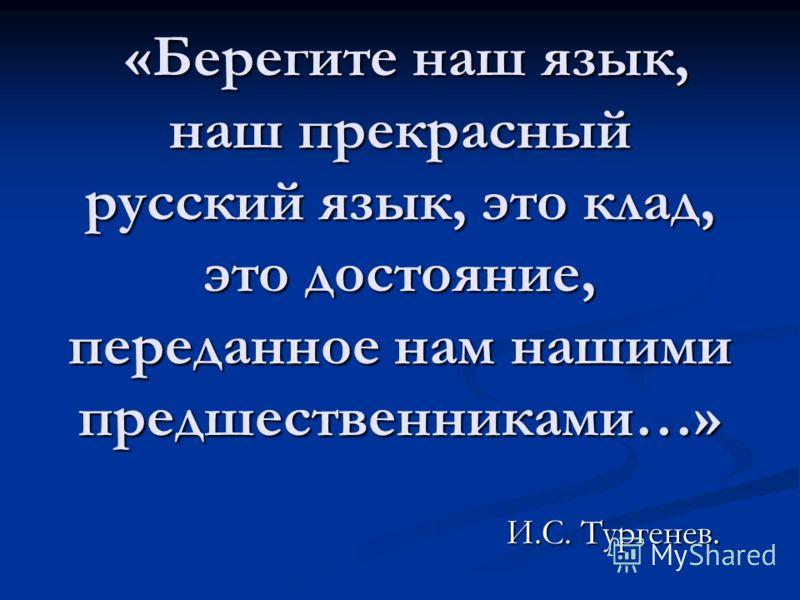 «Берегите наш язык, наш прекрасный русский язык, это клад, это достояние, переданное нам нашими предшественниками…» «Берегите наш язык, наш прекрасный русский язык, это клад, это достояние, переданное нам нашими предшественниками…» И.С. Тургенев.