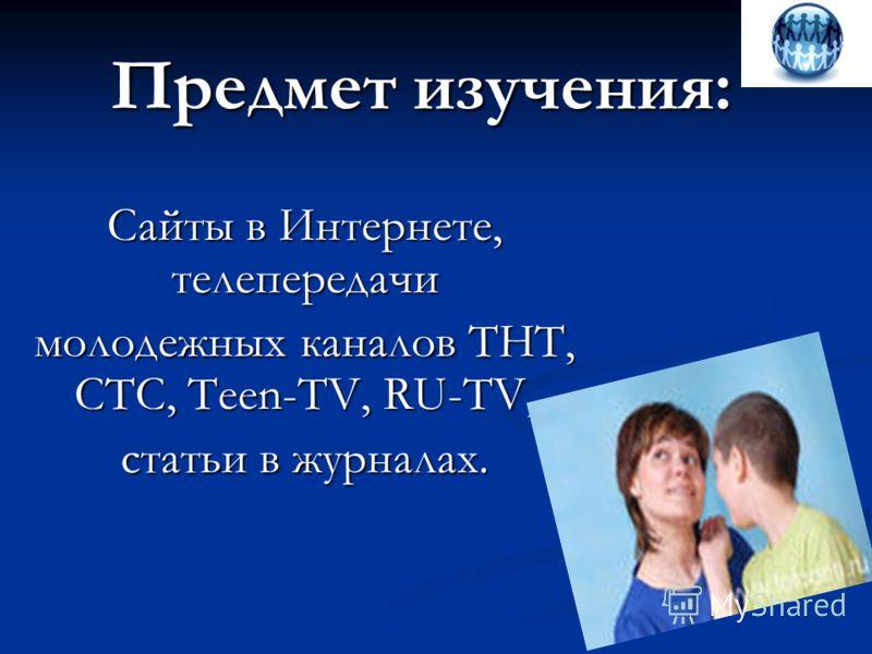 Предмет изучения: Сайты в Интернете, телепередачи молодежных каналов ТНТ, СТС, Teen-TV, RU-TV, статьи в журналах..
